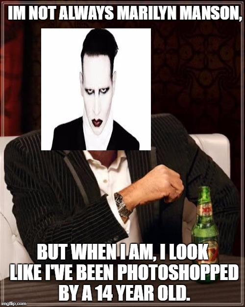The Most Interesting Man In The World | IM NOT ALWAYS MARILYN MANSON, BUT WHEN I AM, I LOOK LIKE I'VE BEEN PHOTOSHOPPED BY A 14 YEAR OLD. | image tagged in memes,the most interesting man in the world | made w/ Imgflip meme maker