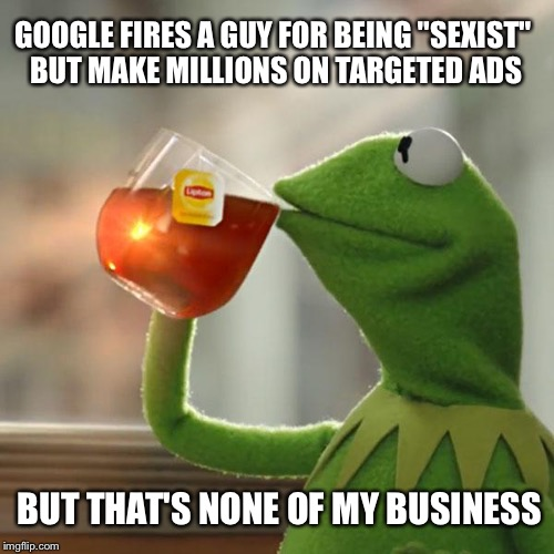 "But Thats None Of My Business Meme | GOOGLE FIRES A GUY FOR BEING ""SEXIST"" BUT MAKE MILLIONS ON TARGETED ADS BUT THAT'S NONE OF MY BUSINESS 