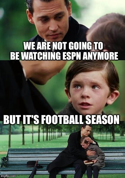 Finding Neverland football | WE ARE NOT GOING TO BE WATCHING ESPN ANYMORE BUT IT'S FOOTBALL SEASON | image tagged in finding neverland football | made w/ Imgflip meme maker