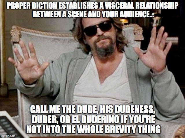 Diction Dude | PROPER DICTION ESTABLISHES A VISCERAL RELATIONSHIP BETWEEN A SCENE AND YOUR AUDIENCE... CALL ME THE DUDE, HIS DUDENESS, DUDER, OR EL DUDERIN | image tagged in big lebowski,the dude,diction | made w/ Imgflip meme maker
