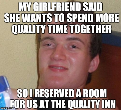 Not sure taking her to a cheap motel was what she meant by quality time...  | MY GIRLFRIEND SAID SHE WANTS TO SPEND MORE QUALITY TIME TOGETHER SO I RESERVED A ROOM FOR US AT THE QUALITY INN | image tagged in memes,10 guy,quality inn,jbmemegeek,relationships | made w/ Imgflip meme maker