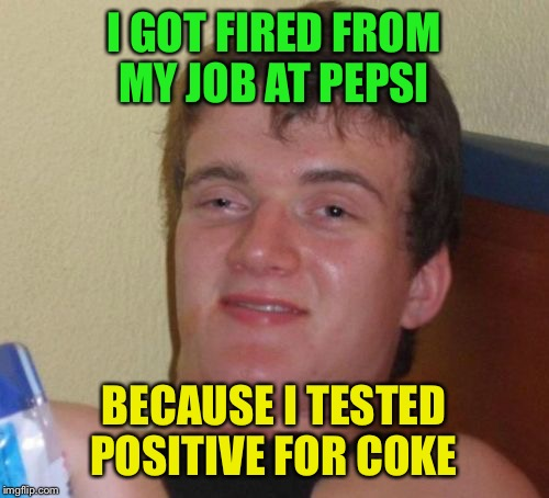 10 Guy Meme | I GOT FIRED FROM MY JOB AT PEPSI BECAUSE I TESTED POSITIVE FOR COKE | image tagged in memes,10 guy | made w/ Imgflip meme maker