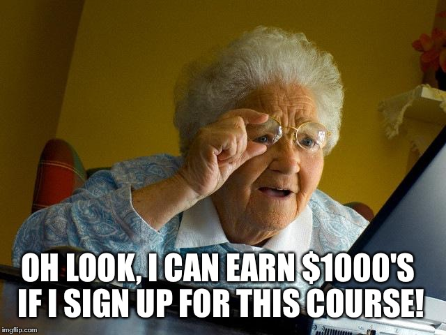 Grandma Finds The Internet Meme | OH LOOK, I CAN EARN $1000'S IF I SIGN UP FOR THIS COURSE! | image tagged in memes,grandma finds the internet | made w/ Imgflip meme maker