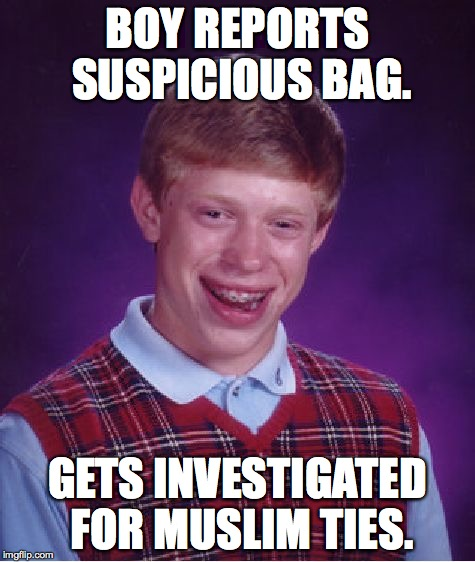 Bad Luck Brian Meme | BOY REPORTS SUSPICIOUS BAG. GETS INVESTIGATED FOR MUSLIM TIES. | image tagged in memes,bad luck brian | made w/ Imgflip meme maker