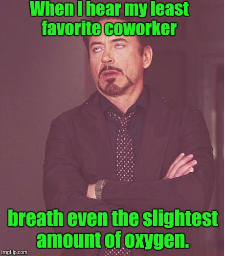 Face You Make Robert Downey Jr Meme | When I hear my least favorite coworker breath even the slightest amount of oxygen. | image tagged in memes,face you make robert downey jr | made w/ Imgflip meme maker