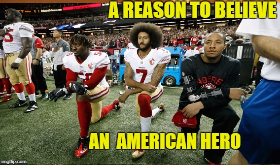 Said no to Police brutality and false patriotism | A REASON TO BELIEVE AN  AMERICAN HERO | image tagged in kaepernick | made w/ Imgflip meme maker