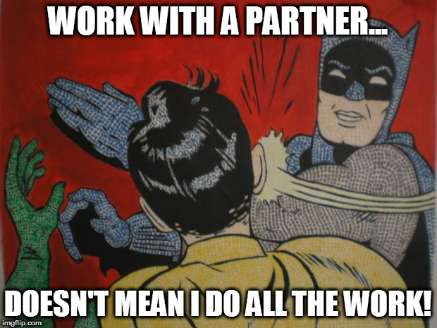 batman and robin | WORK WITH A PARTNER... DOESN'T MEAN I DO ALL THE WORK! | image tagged in batman and robin | made w/ Imgflip meme maker