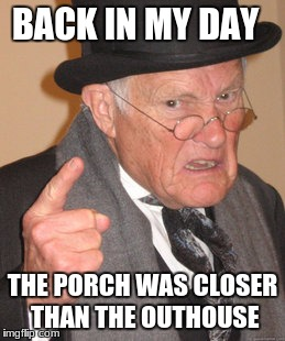 Back In My Day Meme | BACK IN MY DAY THE PORCH WAS CLOSER THAN THE OUTHOUSE | image tagged in memes,back in my day | made w/ Imgflip meme maker