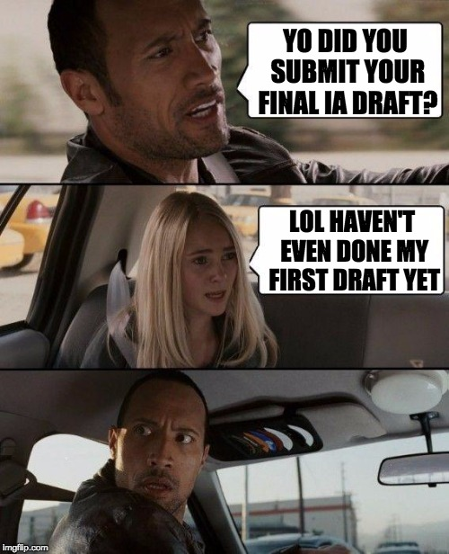 The Rock Driving Meme | YO DID YOU SUBMIT YOUR FINAL IA DRAFT? LOL HAVEN'T EVEN DONE MY FIRST DRAFT YET | image tagged in memes,the rock driving | made w/ Imgflip meme maker