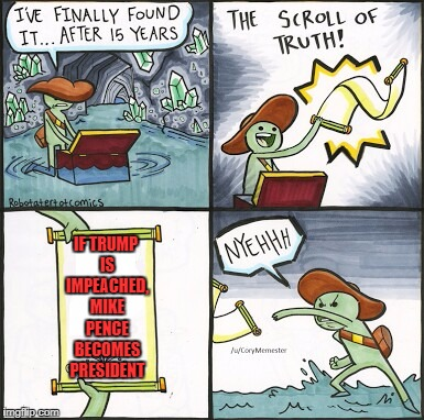 The Scroll Of Truth Meme | IF TRUMP IS IMPEACHED, MIKE PENCE BECOMES PRESIDENT | image tagged in the scroll of truth,memes,donald trump | made w/ Imgflip meme maker