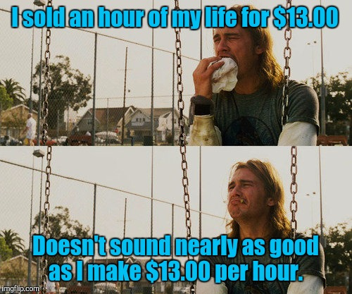 First World Stoner Problems Meme | I sold an hour of my life for $13.00 Doesn't sound nearly as good as I make $13.00 per hour. | image tagged in memes,first world stoner problems | made w/ Imgflip meme maker