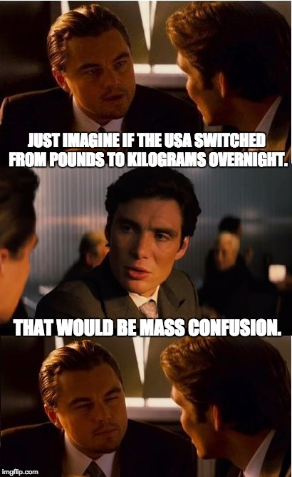 Inception Meme | JUST IMAGINE IF THE USA SWITCHED FROM POUNDS TO KILOGRAMS OVERNIGHT. THAT WOULD BE MASS CONFUSION. | image tagged in memes,inception | made w/ Imgflip meme maker