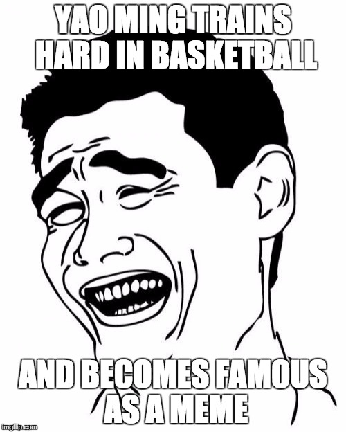 The funny thing is, most people forget that Yao Ming was a real life person | YAO MING TRAINS HARD IN BASKETBALL AND BECOMES FAMOUS AS A MEME | image tagged in memes,yao ming | made w/ Imgflip meme maker