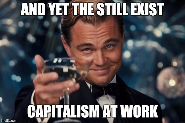 Leonardo Dicaprio Cheers Meme | AND YET THE STILL EXIST CAPITALISM AT WORK | image tagged in memes,leonardo dicaprio cheers | made w/ Imgflip meme maker