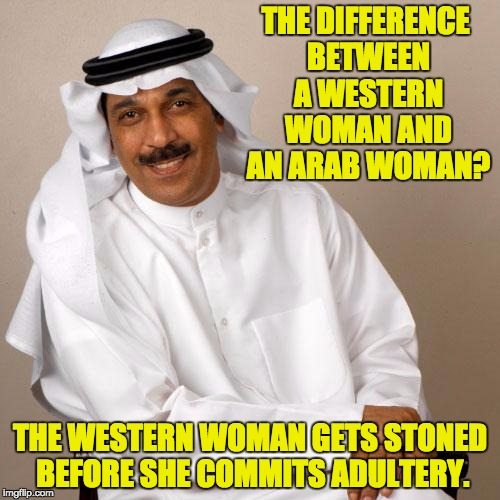 THE DIFFERENCE BETWEEN A WESTERN WOMAN AND AN ARAB WOMAN? THE WESTERN WOMAN GETS STONED BEFORE SHE COMMITS ADULTERY. | image tagged in arab | made w/ Imgflip meme maker