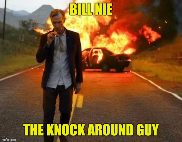 BILL NYE BADASS | BILL NIE THE KNOCK AROUND GUY | image tagged in bill nye badass | made w/ Imgflip meme maker