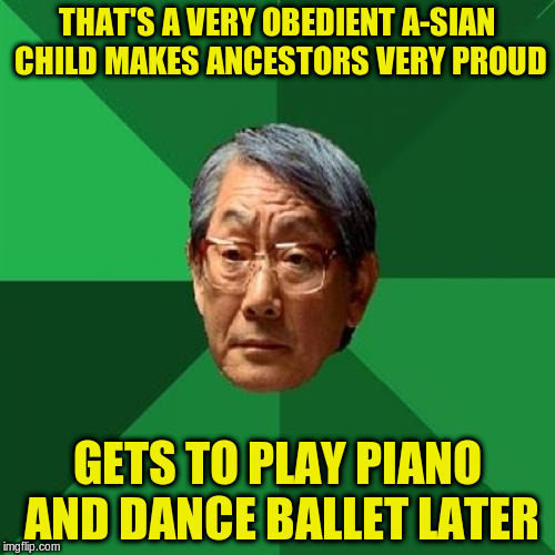 THAT'S A VERY OBEDIENT A-SIAN CHILD MAKES ANCESTORS VERY PROUD GETS TO PLAY PIANO AND DANCE BALLET LATER | made w/ Imgflip meme maker