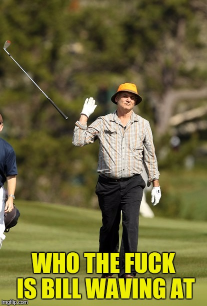 Bill Murray Golf Meme | WHO THE F**K IS BILL WAVING AT | image tagged in memes,bill murray golf | made w/ Imgflip meme maker