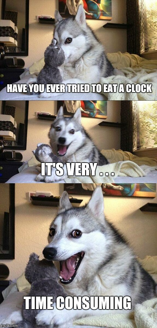 ma'name a jeff | HAVE YOU EVER TRIED TO EAT A CLOCK IT'S VERY . . . TIME CONSUMING | image tagged in memes,bad pun dog,clock,time,eat | made w/ Imgflip meme maker