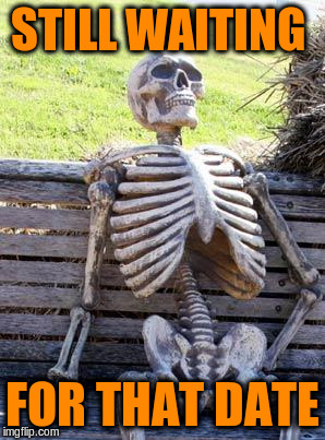 Waiting Skeleton Meme | STILL WAITING FOR THAT DATE | image tagged in memes,waiting skeleton | made w/ Imgflip meme maker