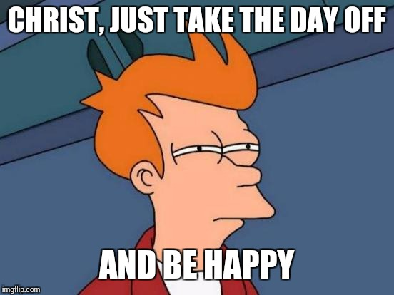 Futurama Fry Meme | CHRIST, JUST TAKE THE DAY OFF AND BE HAPPY | image tagged in memes,futurama fry | made w/ Imgflip meme maker