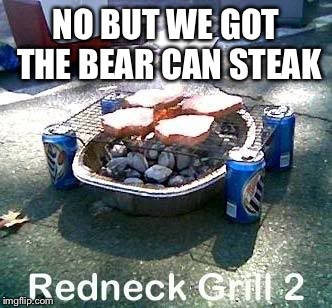 NO BUT WE GOT THE BEAR CAN STEAK | made w/ Imgflip meme maker