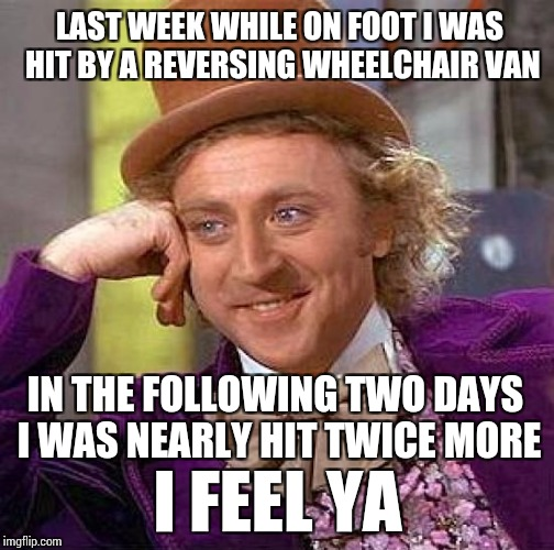 LAST WEEK WHILE ON FOOT I WAS HIT BY A REVERSING WHEELCHAIR VAN IN THE FOLLOWING TWO DAYS I WAS NEARLY HIT TWICE MORE I FEEL YA | image tagged in memes,creepy condescending wonka | made w/ Imgflip meme maker