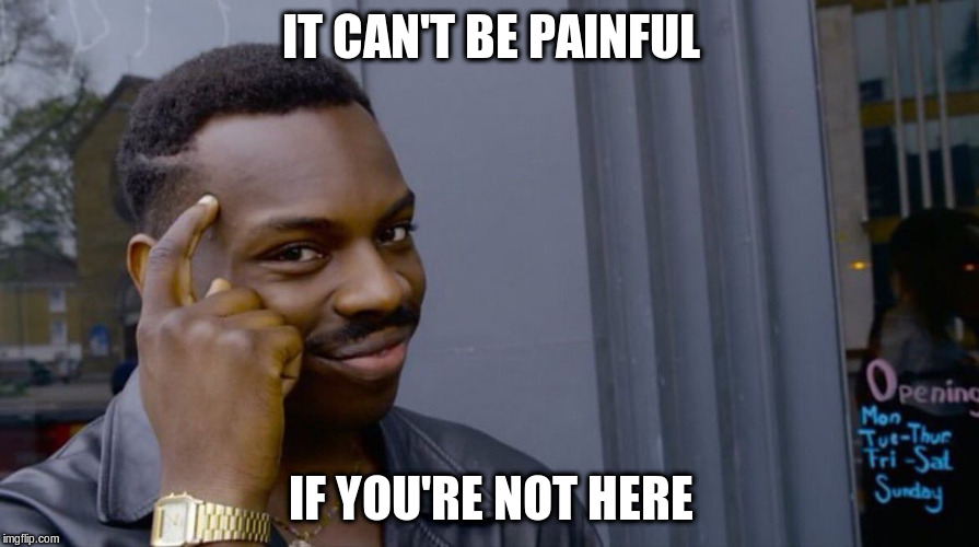 IT CAN'T BE PAINFUL IF YOU'RE NOT HERE | made w/ Imgflip meme maker