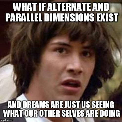 Other dimensions and our dreams  | WHAT IF ALTERNATE AND PARALLEL DIMENSIONS EXIST AND DREAMS ARE JUST US SEEING WHAT OUR OTHER SELVES ARE DOING | image tagged in memes,conspiracy keanu,alternate universe,parallel dimension,dreams,other dimensions | made w/ Imgflip meme maker