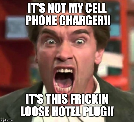 Arnold yelling | IT'S NOT MY CELL PHONE CHARGER!! IT'S THIS FRICKIN LOOSE HOTEL PLUG!! | image tagged in arnold yelling | made w/ Imgflip meme maker