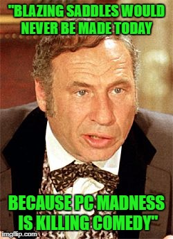 "Thanks SJWs...Thanks a bunch! | ""BLAZING SADDLES WOULD NEVER BE MADE TODAY BECAUSE PC MADNESS IS KILLING COMEDY"" 