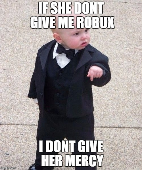 Baby Godfather Meme | IF SHE DONT GIVE ME ROBUX I DONT GIVE HER MERCY | image tagged in memes,baby godfather | made w/ Imgflip meme maker