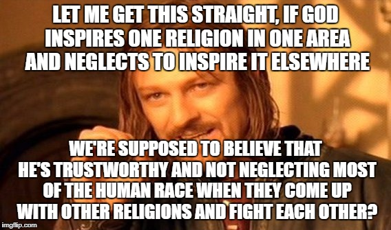 One Does Not Simply Meme | LET ME GET THIS STRAIGHT, IF GOD INSPIRES ONE RELIGION IN ONE AREA AND NEGLECTS TO INSPIRE IT ELSEWHERE WE'RE SUPPOSED TO BELIEVE THAT HE'S  | image tagged in memes,one does not simply | made w/ Imgflip meme maker