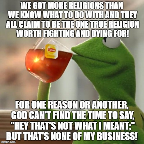 But Thats None Of My Business Meme | WE GOT MORE RELIGIONS THAN WE KNOW WHAT TO DO WITH AND THEY ALL CLAIM TO BE THE ONE TRUE RELIGION WORTH FIGHTING AND DYING FOR! FOR ONE REAS | image tagged in memes,but thats none of my business,kermit the frog | made w/ Imgflip meme maker