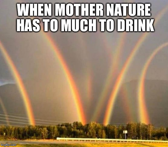 Mother nature | WHEN MOTHER NATURE HAS TO MUCH TO DRINK | image tagged in mother nature,rainbows,drinks | made w/ Imgflip meme maker