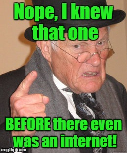 Back In My Day Meme | Nope, I knew that one BEFORE there even was an internet! | image tagged in memes,back in my day | made w/ Imgflip meme maker