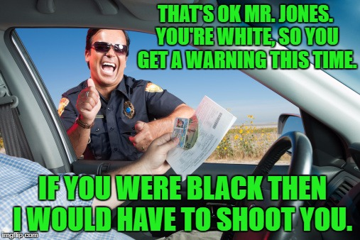 How some people think that white privilege works. | THAT'S OK MR. JONES. YOU'RE WHITE, SO YOU GET A WARNING THIS TIME. IF YOU WERE BLACK THEN I WOULD HAVE TO SHOOT YOU. | image tagged in traffic stop laugting,blm,white privilege,blue lives matter | made w/ Imgflip meme maker