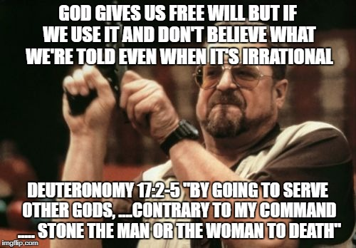 "Am I The Only One Around Here Meme | GOD GIVES US FREE WILL BUT IF WE USE IT AND DON'T BELIEVE WHAT WE'RE TOLD EVEN WHEN IT'S IRRATIONAL DEUTERONOMY 17:2-5 ""BY GOING TO SERVE OT 