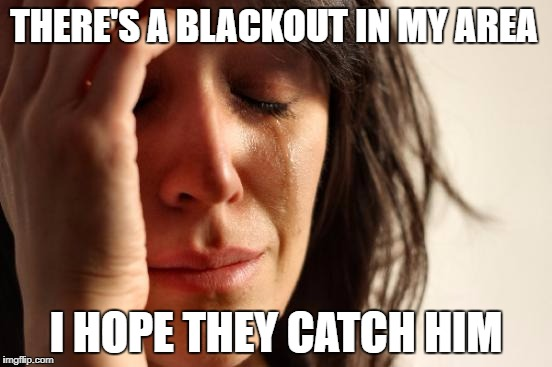 First World Problems Meme | THERE'S A BLACKOUT IN MY AREA I HOPE THEY CATCH HIM | image tagged in memes,first world problems | made w/ Imgflip meme maker