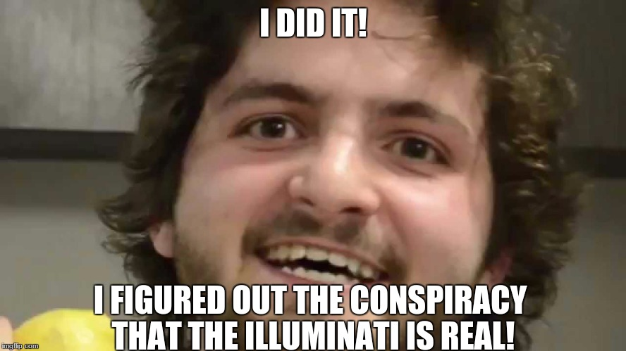 I DID IT! I FIGURED OUT THE CONSPIRACY THAT THE ILLUMINATI IS REAL! | image tagged in when life gives you lemons,memes,funny memes,dank memes | made w/ Imgflip meme maker