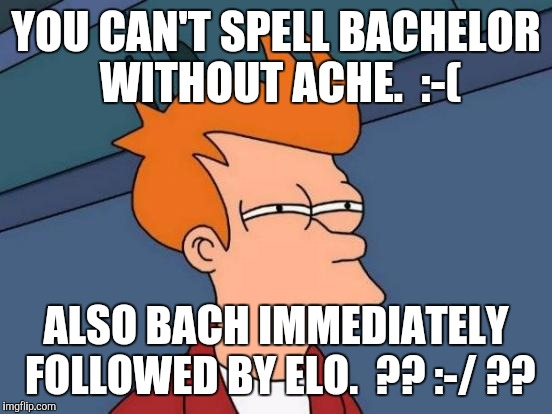 THE PAIN...THE CONFUSION. :D | YOU CAN'T SPELL BACHELOR WITHOUT ACHE.  :-( ALSO BACH IMMEDIATELY FOLLOWED BY ELO.  ?? :-/ ?? | image tagged in memes,futurama fry,funny,relationships,humor,humour | made w/ Imgflip meme maker