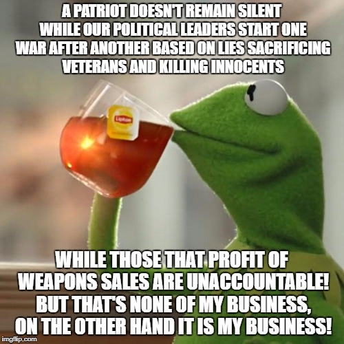 But Thats None Of My Business Meme | A PATRIOT DOESN'T REMAIN SILENT WHILE OUR POLITICAL LEADERS START ONE WAR AFTER ANOTHER BASED ON LIES SACRIFICING VETERANS AND KILLING INNOC | image tagged in memes,but thats none of my business,kermit the frog | made w/ Imgflip meme maker