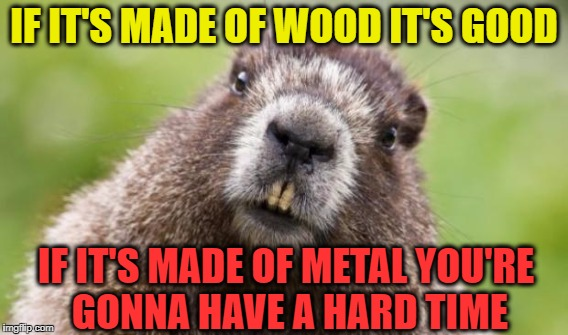 IF IT'S MADE OF WOOD IT'S GOOD IF IT'S MADE OF METAL YOU'RE GONNA HAVE A HARD TIME | made w/ Imgflip meme maker