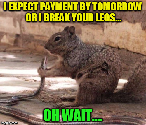 I EXPECT PAYMENT BY TOMORROW OR I BREAK YOUR LEGS... OH WAIT.... | made w/ Imgflip meme maker