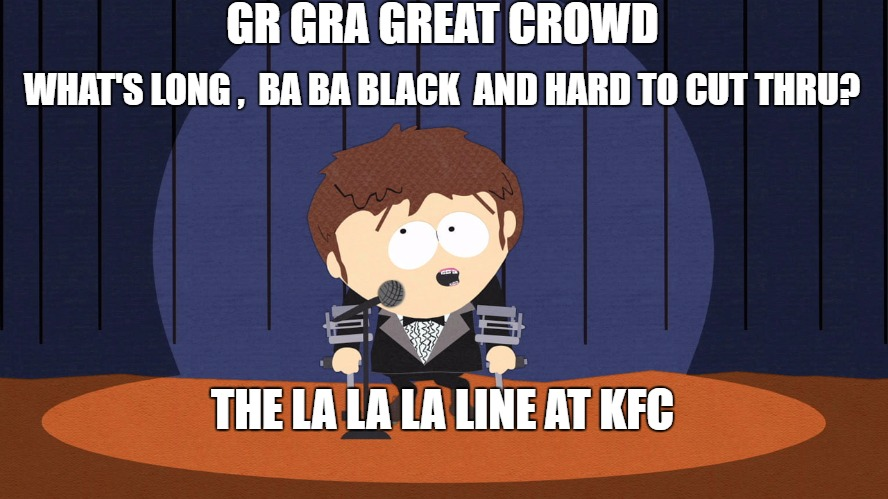 Jimmy | GR GRA GREAT CROWD WHAT'S LONG ,  BA BA BLACK  AND HARD TO CUT THRU? THE LA LA LA LINE AT KFC | image tagged in jimmy | made w/ Imgflip meme maker