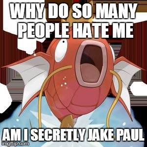 http://static.pokemonpets.com/images/monsters-images-300-300/129 | WHY DO SO MANY PEOPLE HATE ME AM I SECRETLY JAKE PAUL | image tagged in http//staticpokemonpetscom/images/monsters-images-300-300/129 | made w/ Imgflip meme maker
