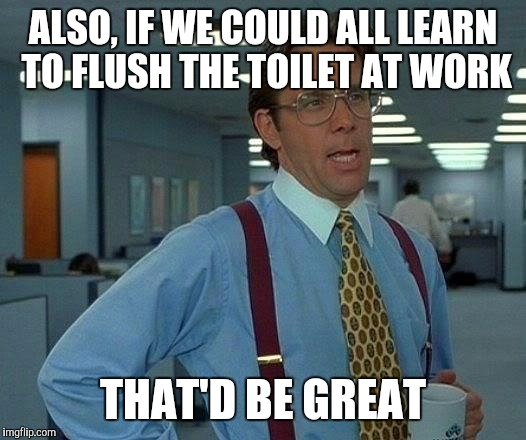 That Would Be Great Meme | ALSO, IF WE COULD ALL LEARN TO FLUSH THE TOILET AT WORK THAT'D BE GREAT | image tagged in memes,that would be great | made w/ Imgflip meme maker