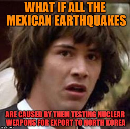 Conspiracy Keanu Meme | WHAT IF ALL THE MEXICAN EARTHQUAKES ARE CAUSED BY THEM TESTING NUCLEAR WEAPONS FOR EXPORT TO NORTH KOREA | image tagged in memes,conspiracy keanu | made w/ Imgflip meme maker