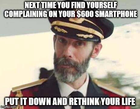 I know it's easier to blame your poor life choices on society but... | NEXT TIME YOU FIND YOURSELF COMPLAINING ON YOUR $600 SMARTPHONE PUT IT DOWN AND RETHINK YOUR LIFE | image tagged in captain obvious,smartphone,life choices,first world problems | made w/ Imgflip meme maker