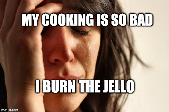 First World Problems Meme | MY COOKING IS SO BAD I BURN THE JELLO | image tagged in memes,first world problems | made w/ Imgflip meme maker